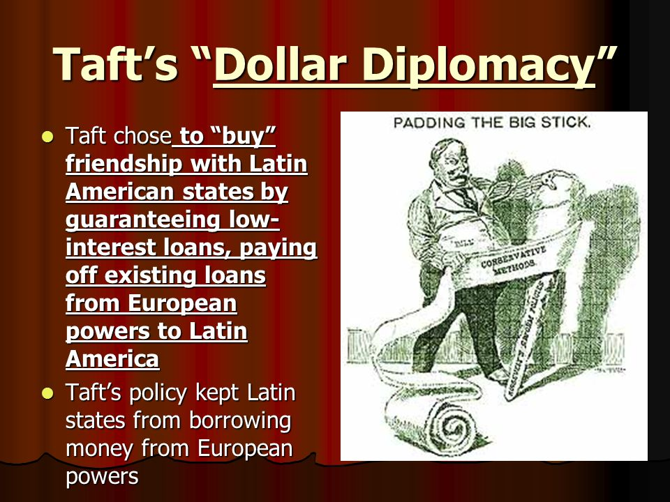 Tafts Dollar Diplomacy Taft chose to buy friendship with Latin American states by guaranteeing low- interest loans, paying off existing loans from Eur