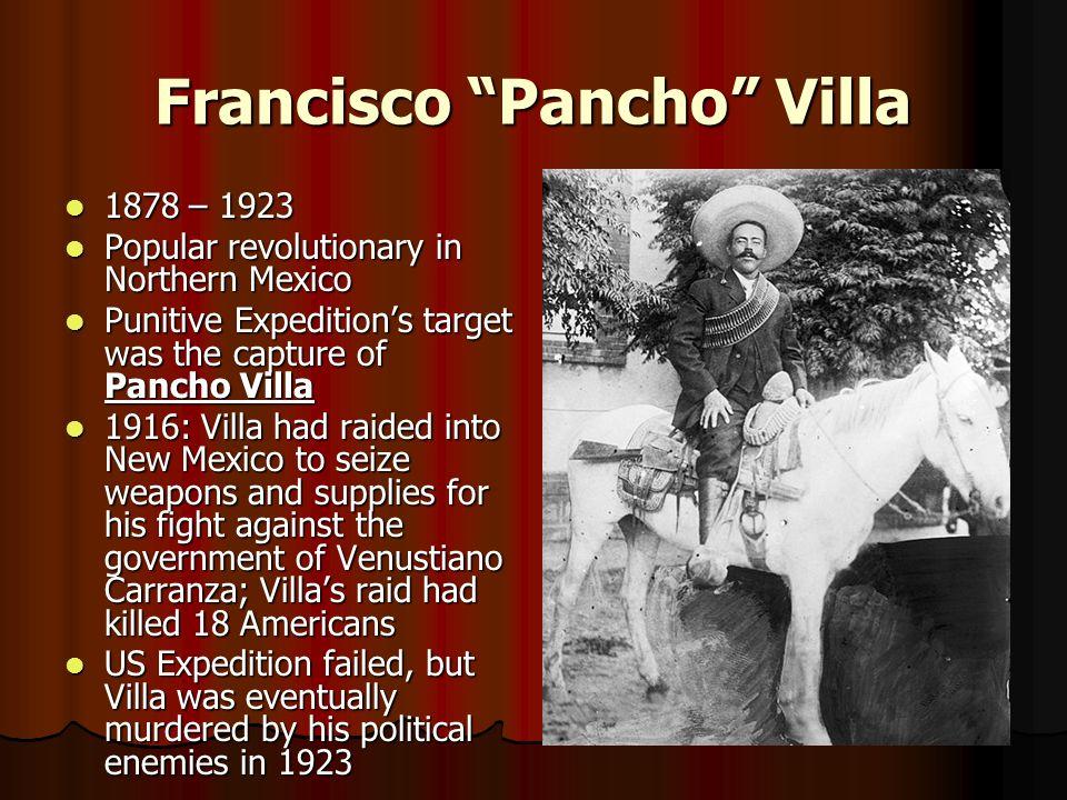 Francisco Pancho Villa 1878 – 1923 1878 – 1923 Popular revolutionary in Northern Mexico Popular revolutionary in Northern Mexico Punitive Expeditions
