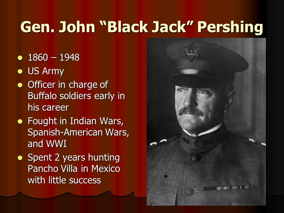 Gen. John Black Jack Pershing 1860 – 1948 1860 – 1948 US Army US Army Officer in charge of Buffalo soldiers early in his career Officer in charge of B