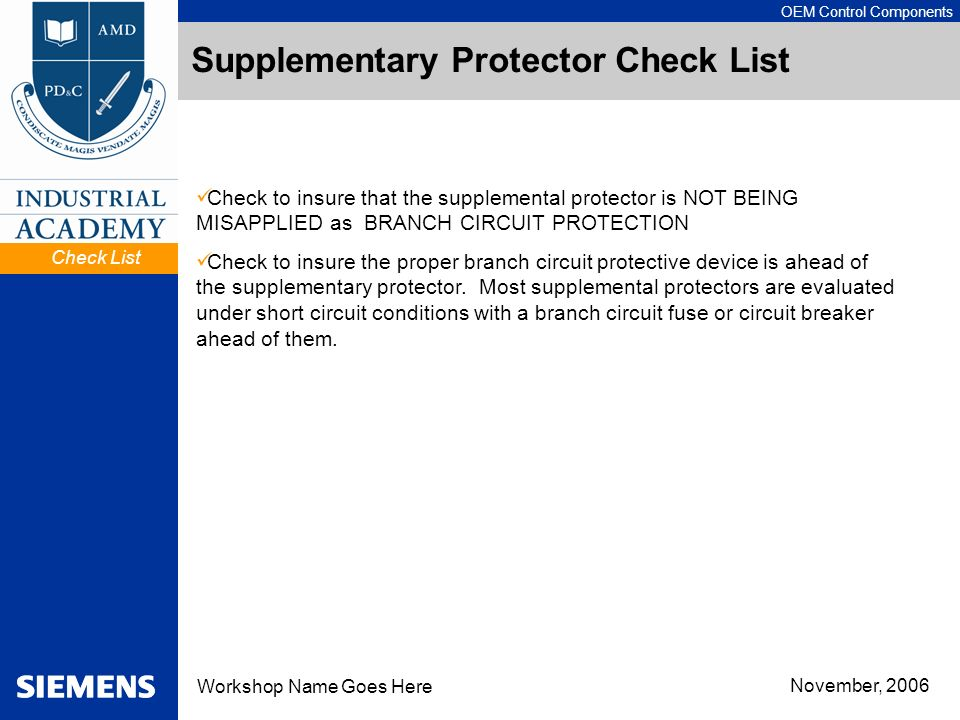 OEM Control Components Workshop Name Goes Here November, 2006 Supplementary Protector Check List Check to insure that the supplemental protector is NOT BEING MISAPPLIED as BRANCH CIRCUIT PROTECTION Check to insure the proper branch circuit protective device is ahead of the supplementary protector.