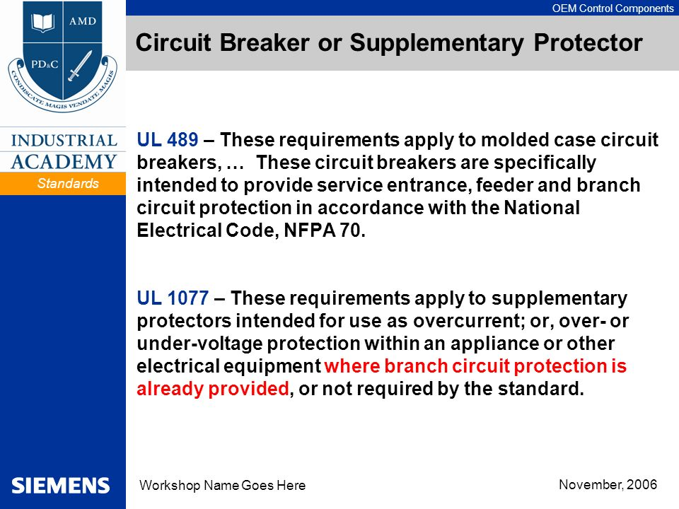 OEM Control Components Workshop Name Goes Here November, 2006 Circuit Breaker or Supplementary Protector UL 489 – These requirements apply to molded case circuit breakers, … These circuit breakers are specifically intended to provide service entrance, feeder and branch circuit protection in accordance with the National Electrical Code, NFPA 70.