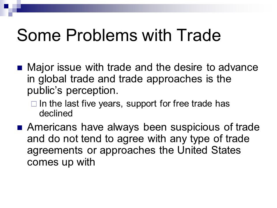 Some Problems with Trade Major issue with trade and the desire to advance in global trade and trade approaches is the publics perception.