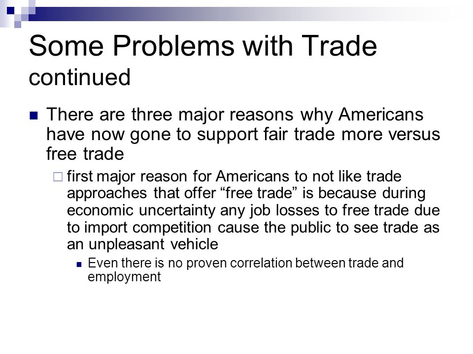 Some Problems with Trade continued There are three major reasons why Americans have now gone to support fair trade more versus free trade first major reason for Americans to not like trade approaches that offer free trade is because during economic uncertainty any job losses to free trade due to import competition cause the public to see trade as an unpleasant vehicle Even there is no proven correlation between trade and employment