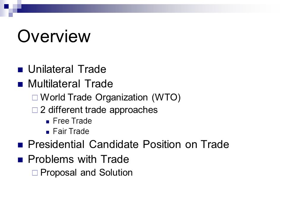 Overview Unilateral Trade Multilateral Trade World Trade Organization (WTO) 2 different trade approaches Free Trade Fair Trade Presidential Candidate Position on Trade Problems with Trade Proposal and Solution