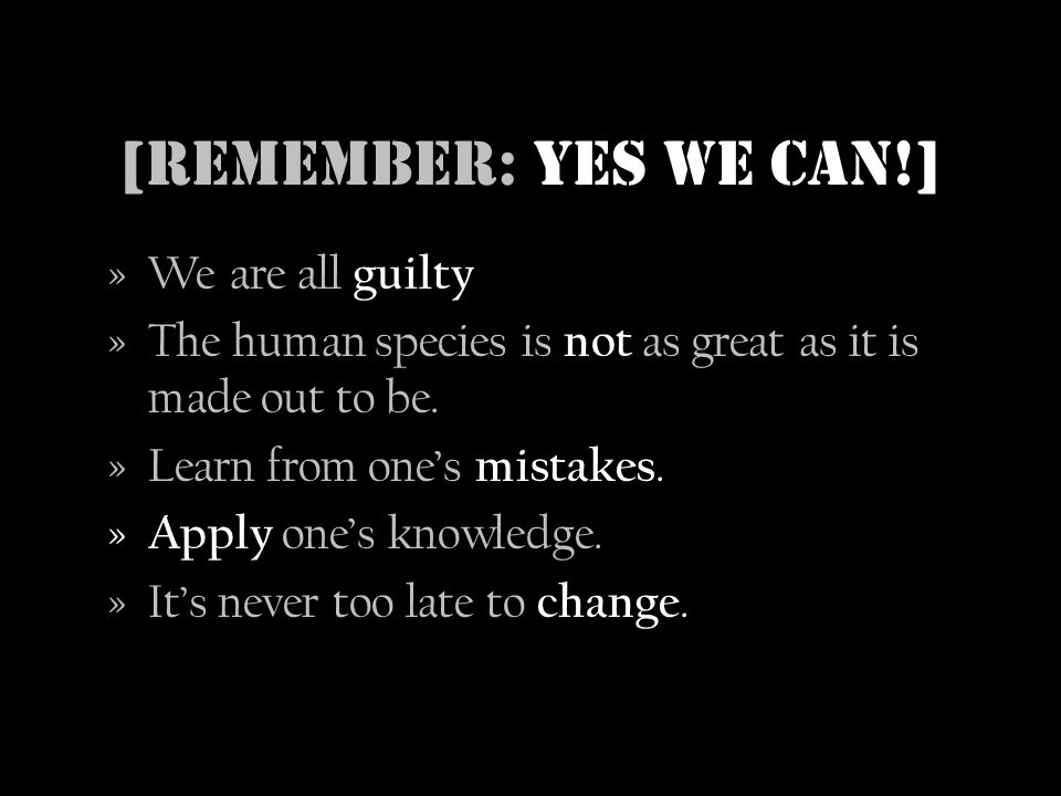 [Remember: Yes we can!] »We are all guilty »The human species is not as great as it is made out to be.