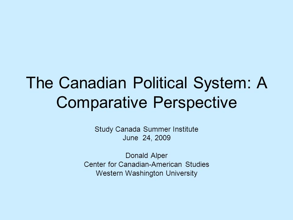 The Canadian Political System: A Comparative Perspective Study Canada Summer Institute June 24, 2009 Donald Alper Center for Canadian-American Studies Western Washington University