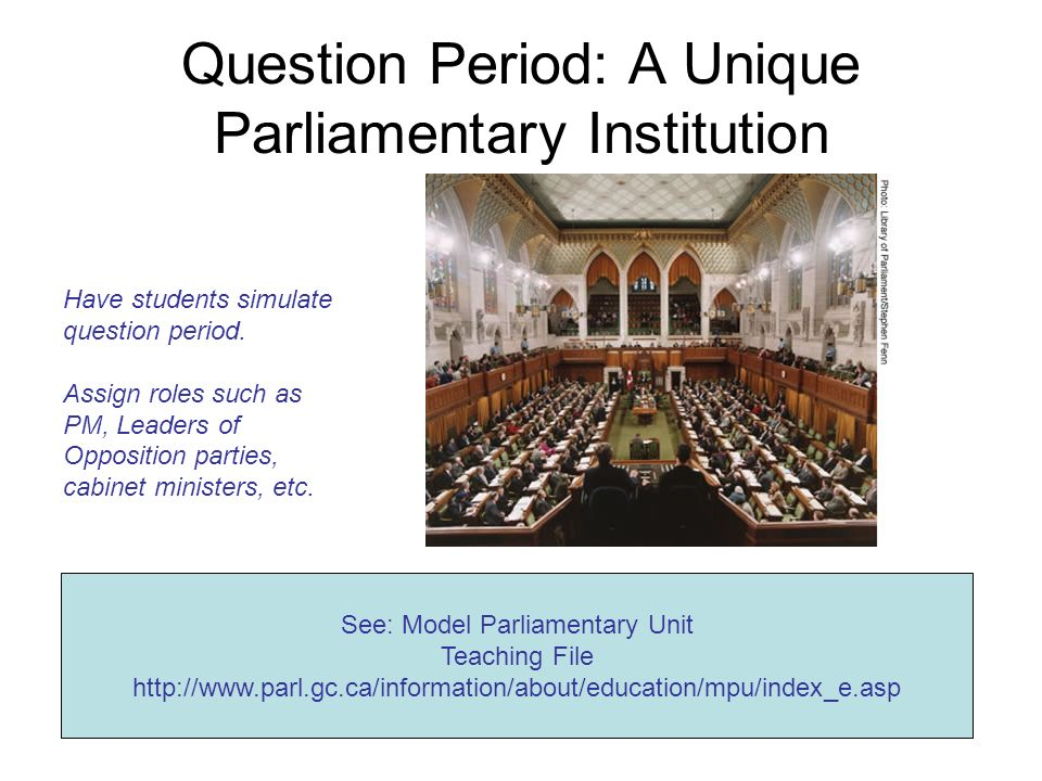 Question Period: A Unique Parliamentary Institution See: Model Parliamentary Unit Teaching File http://www.parl.gc.ca/information/about/education/mpu/index_e.asp Have students simulate question period.