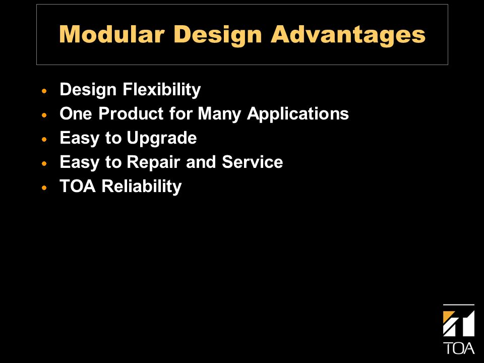 Modular Design Advantages Design Flexibility One Product for Many Applications Easy to Upgrade Easy to Repair and Service TOA Reliability
