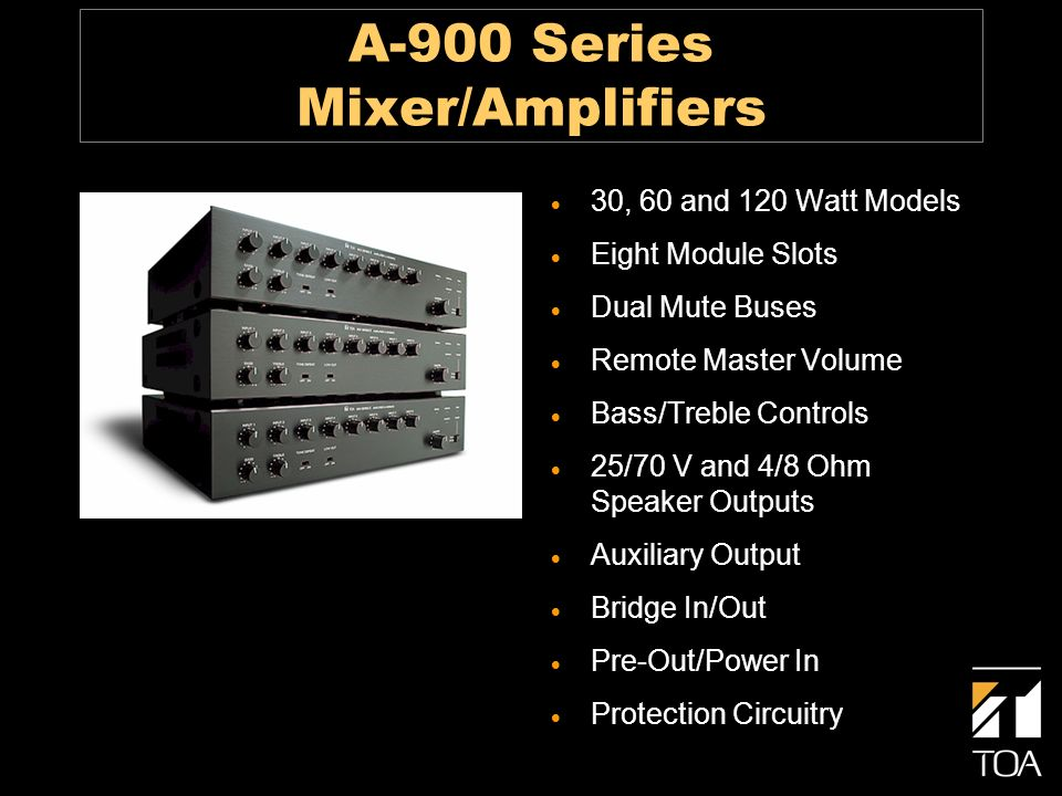 A-900 Series Mixer/Amplifiers 30, 60 and 120 Watt Models Eight Module Slots Dual Mute Buses Remote Master Volume Bass/Treble Controls 25/70 V and 4/8 Ohm Speaker Outputs Auxiliary Output Bridge In/Out Pre-Out/Power In Protection Circuitry