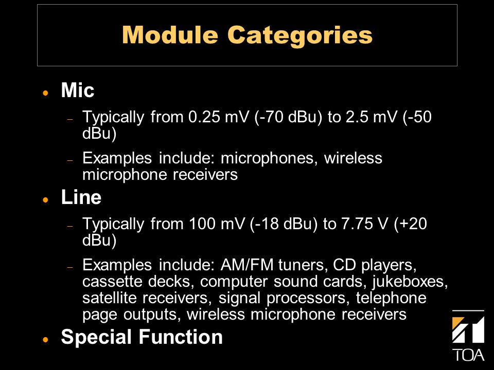 Module Categories Mic Typically from 0.25 mV (-70 dBu) to 2.5 mV (-50 dBu) Examples include: microphones, wireless microphone receivers Line Typically from 100 mV (-18 dBu) to 7.75 V (+20 dBu) Examples include: AM/FM tuners, CD players, cassette decks, computer sound cards, jukeboxes, satellite receivers, signal processors, telephone page outputs, wireless microphone receivers Special Function