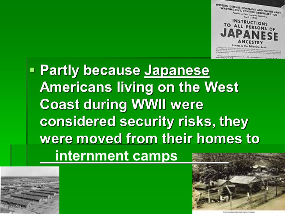 Partly because Japanese Americans living on the West Coast during WWII were considered security risks, they were moved from their homes to Partly because Japanese Americans living on the West Coast during WWII were considered security risks, they were moved from their homes to internment camps