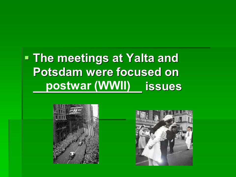 The meetings at Yalta and Potsdam were focused on issues The meetings at Yalta and Potsdam were focused on issues postwar (WWII)