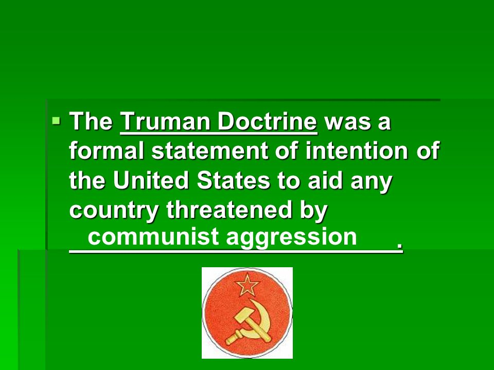 The Truman Doctrine was a formal statement of intention of the United States to aid any country threatened by.
