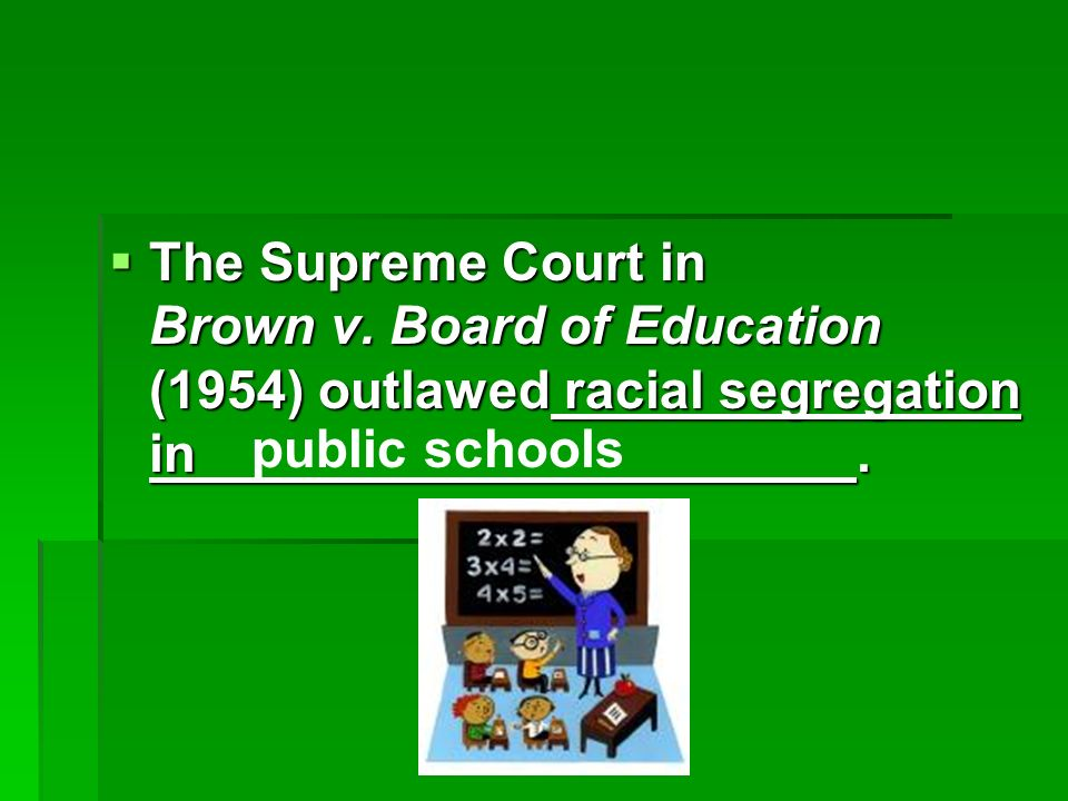 The Supreme Court in Brown v.Board of Education (1954) outlawed racial segregation in.