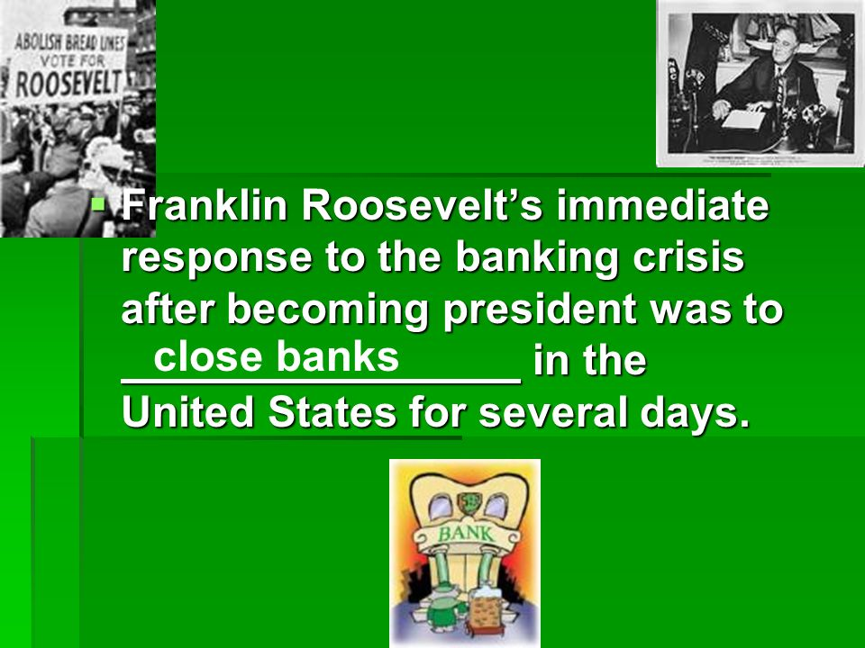 Franklin Roosevelts immediate response to the banking crisis after becoming president was to in the United States for several days.