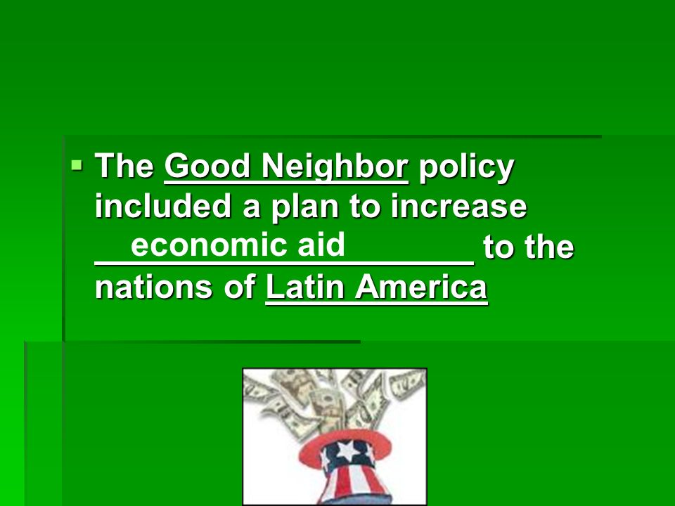 The Good Neighbor policy included a plan to increase to the nations of Latin America The Good Neighbor policy included a plan to increase to the nations of Latin America economic aid