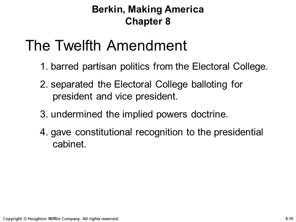 Copyright © Houghton Mifflin Company. All rights reserved.8-10 Berkin, Making America Chapter 8 The Twelfth Amendment 1. barred partisan politics from