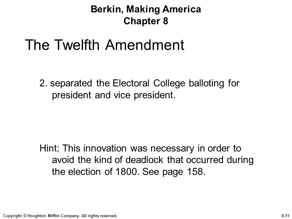 Copyright © Houghton Mifflin Company. All rights reserved.8-11 Berkin, Making America Chapter 8 The Twelfth Amendment 2. separated the Electoral Colle