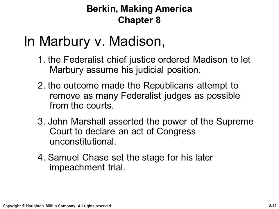 Copyright © Houghton Mifflin Company. All rights reserved.8-12 Berkin, Making America Chapter 8 In Marbury v. Madison, 1. the Federalist chief justice