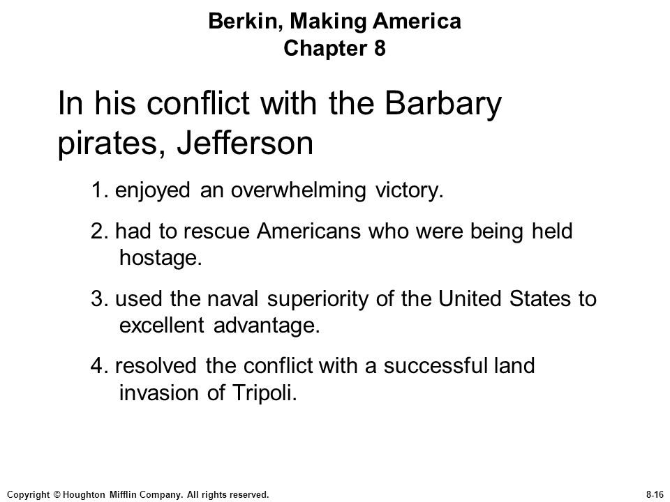 Copyright © Houghton Mifflin Company. All rights reserved.8-16 Berkin, Making America Chapter 8 In his conflict with the Barbary pirates, Jefferson 1.