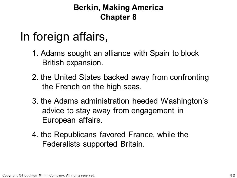 Copyright © Houghton Mifflin Company. All rights reserved.8-2 Berkin, Making America Chapter 8 In foreign affairs, 1. Adams sought an alliance with Sp