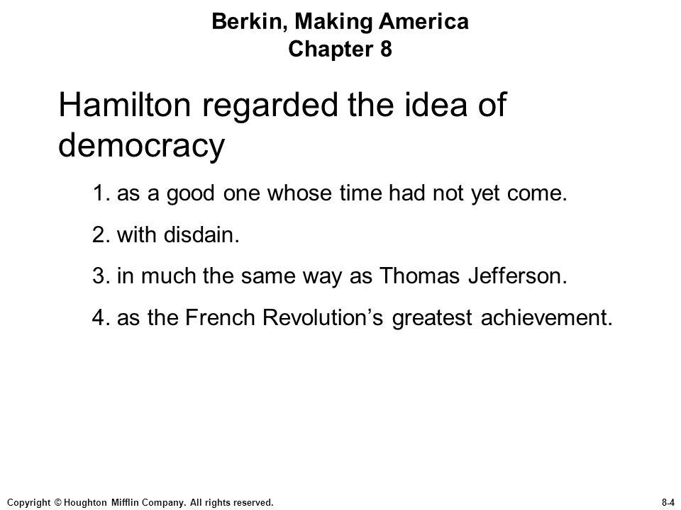 Copyright © Houghton Mifflin Company. All rights reserved.8-4 Berkin, Making America Chapter 8 Hamilton regarded the idea of democracy 1. as a good on