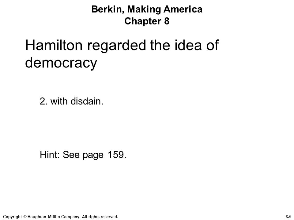 Copyright © Houghton Mifflin Company. All rights reserved.8-5 Berkin, Making America Chapter 8 Hamilton regarded the idea of democracy 2. with disdain