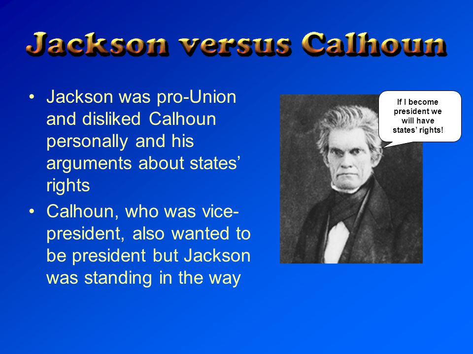 Jackson was pro-Union and disliked Calhoun personally and his arguments about states rights Calhoun, who was vice- president, also wanted to be presid