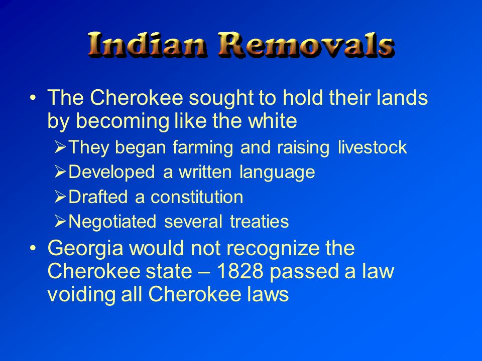 The Cherokee sought to hold their lands by becoming like the white They began farming and raising livestock Developed a written language Drafted a con