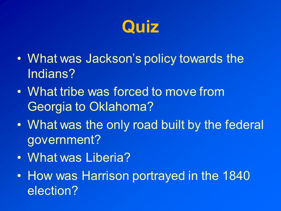 Quiz What was Jacksons policy towards the Indians? What tribe was forced to move from Georgia to Oklahoma? What was the only road built by the federal
