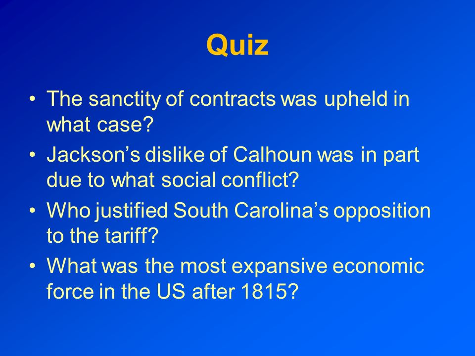 Quiz The sanctity of contracts was upheld in what case? Jacksons dislike of Calhoun was in part due to what social conflict? Who justified South Carol