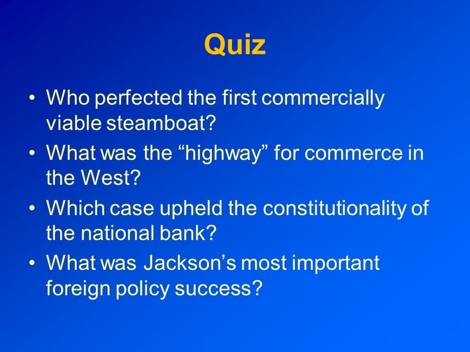 Quiz Who perfected the first commercially viable steamboat? What was the highway for commerce in the West? Which case upheld the constitutionality of