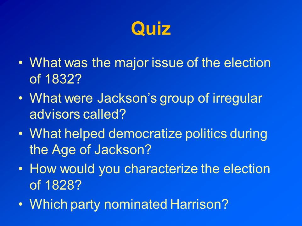 Quiz What was the major issue of the election of 1832? What were Jacksons group of irregular advisors called? What helped democratize politics during
