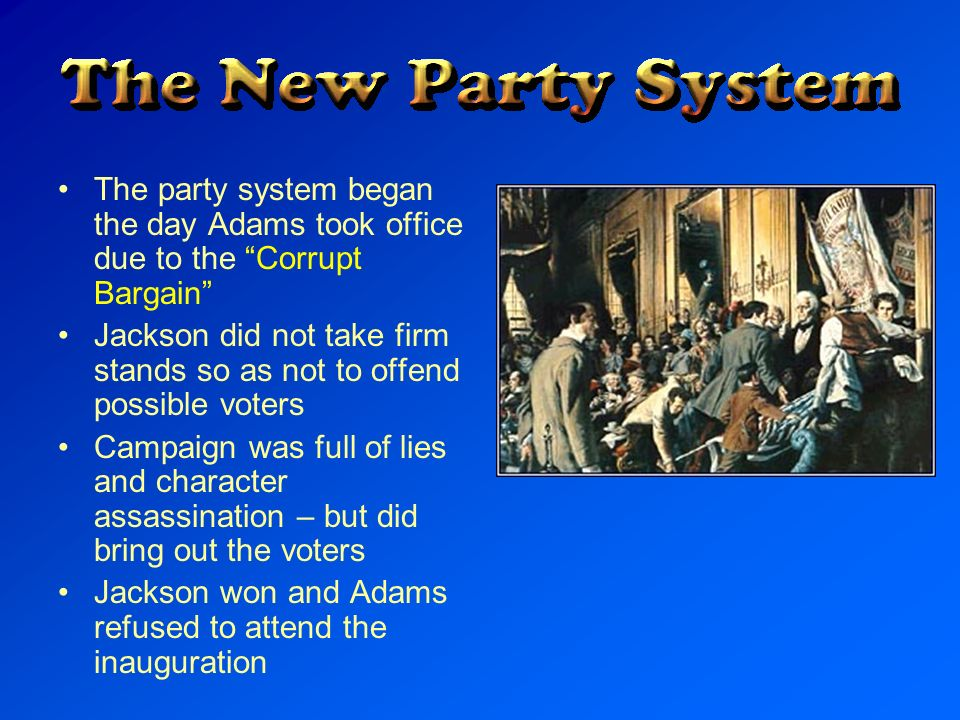 The party system began the day Adams took office due to the Corrupt Bargain Jackson did not take firm stands so as not to offend possible voters Campa