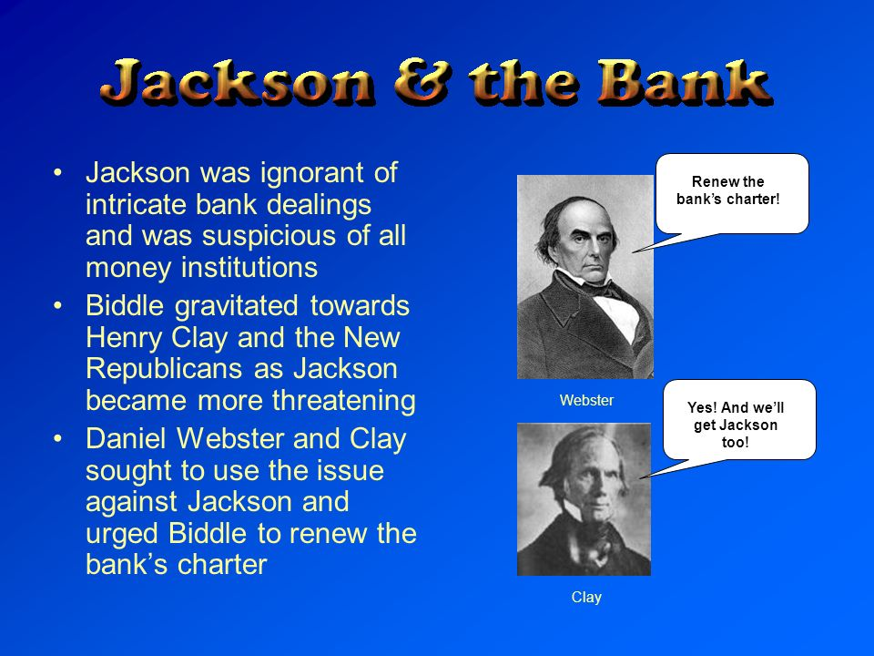 Jackson was ignorant of intricate bank dealings and was suspicious of all money institutions Biddle gravitated towards Henry Clay and the New Republic