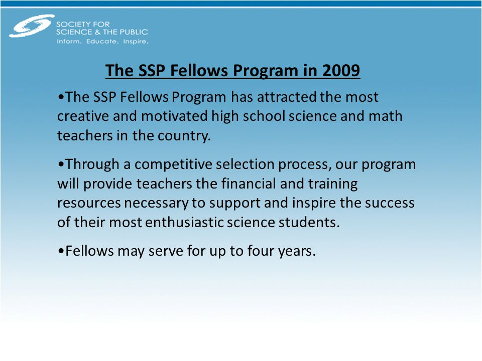 The SSP Fellows Program in 2009 The SSP Fellows Program has attracted the most creative and motivated high school science and math teachers in the country.