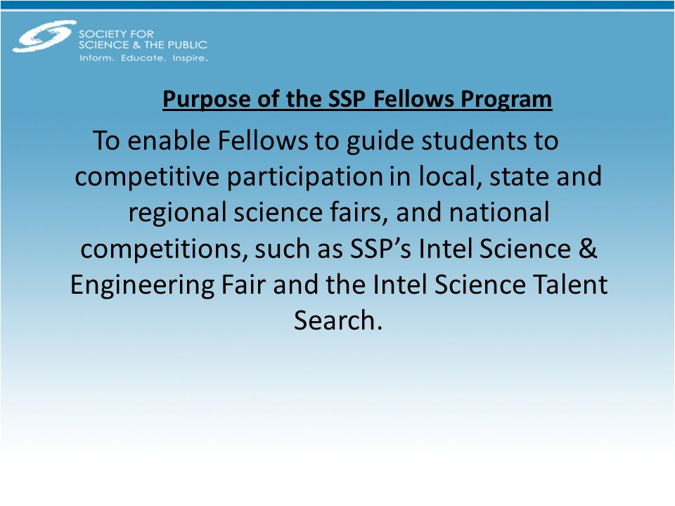 To enable Fellows to guide students to competitive participation in local, state and regional science fairs, and national competitions, such as SSPs Intel Science & Engineering Fair and the Intel Science Talent Search.