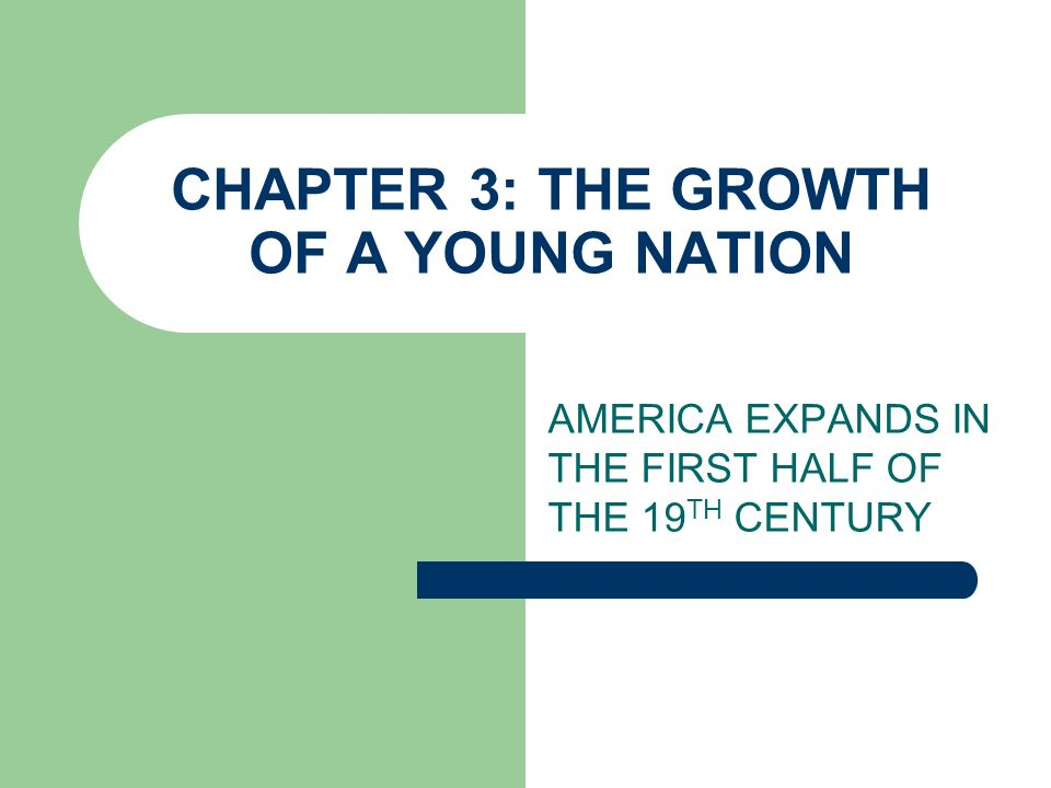 CHAPTER 3: THE GROWTH OF A YOUNG NATION AMERICA EXPANDS IN THE FIRST HALF OF THE 19 TH CENTURY