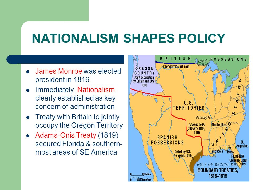 NATIONALISM SHAPES POLICY James Monroe was elected president in 1816 Immediately, Nationalism clearly established as key concern of administration Tre