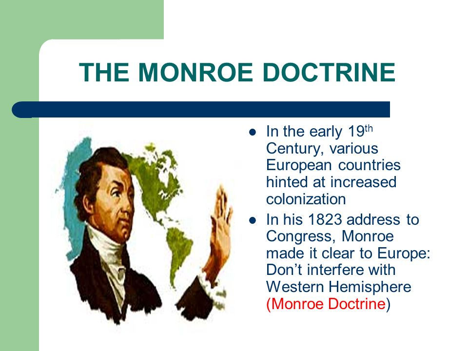 THE MONROE DOCTRINE In the early 19 th Century, various European countries hinted at increased colonization In his 1823 address to Congress, Monroe ma