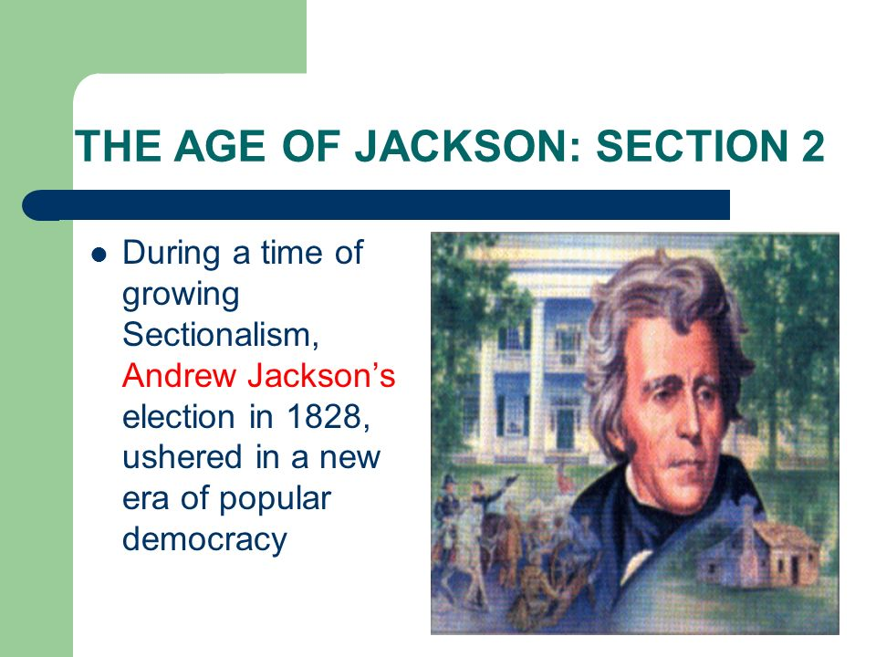 THE AGE OF JACKSON: SECTION 2 During a time of growing Sectionalism, Andrew Jacksons election in 1828, ushered in a new era of popular democracy