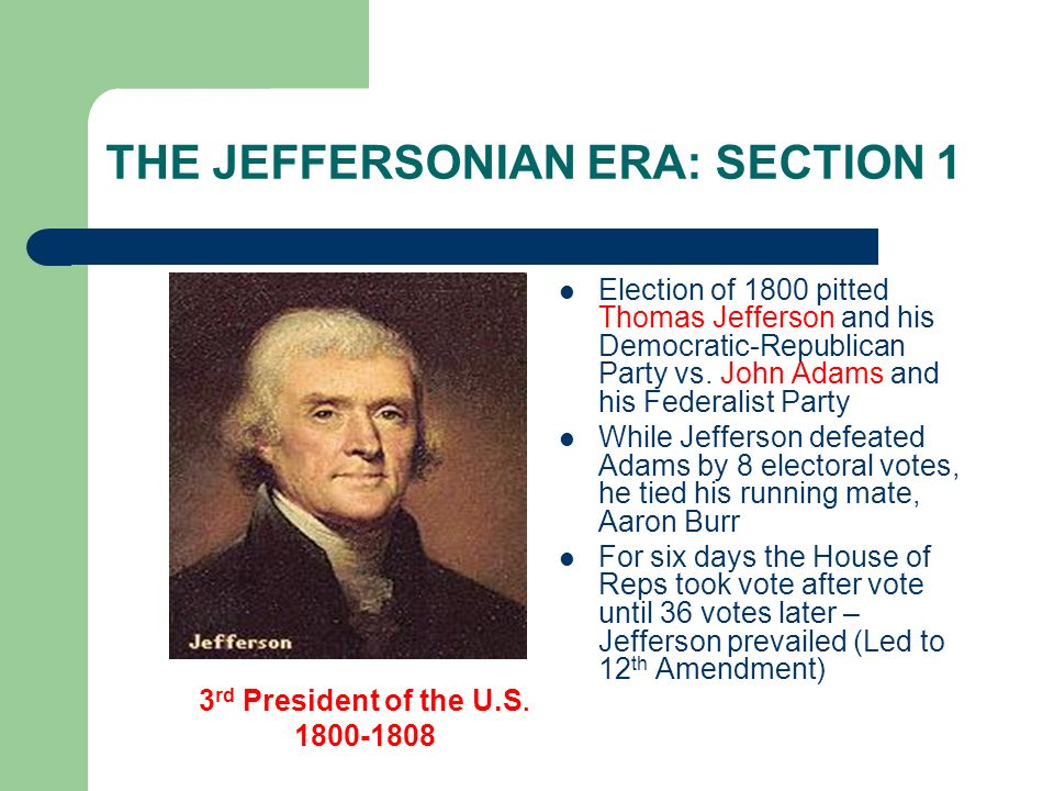 THE JEFFERSONIAN ERA: SECTION 1 Election of 1800 pitted Thomas Jefferson and his Democratic-Republican Party vs. John Adams and his Federalist Party W