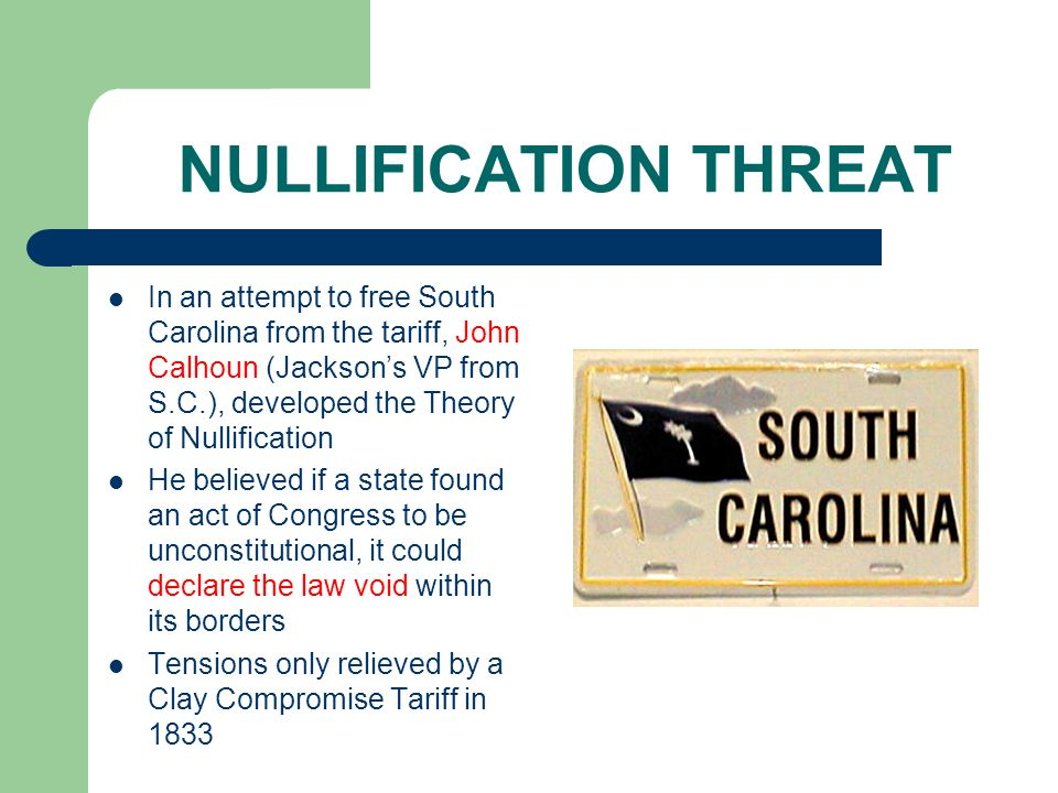 NULLIFICATION THREAT In an attempt to free South Carolina from the tariff, John Calhoun (Jacksons VP from S.C.), developed the Theory of Nullification