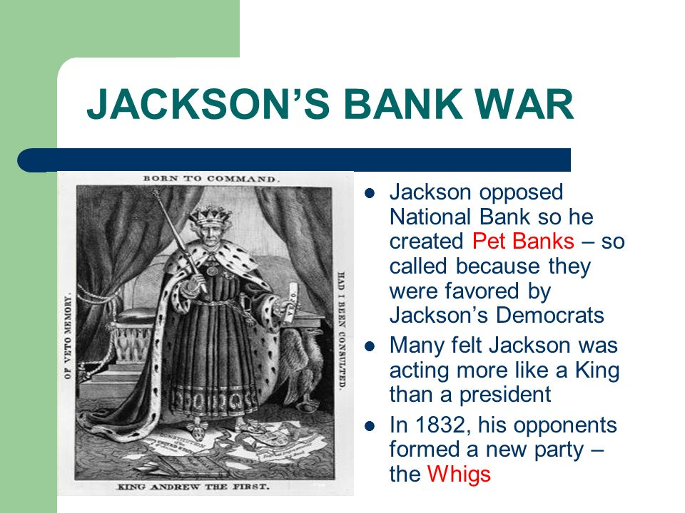 JACKSONS BANK WAR Jackson opposed National Bank so he created Pet Banks – so called because they were favored by Jacksons Democrats Many felt Jackson