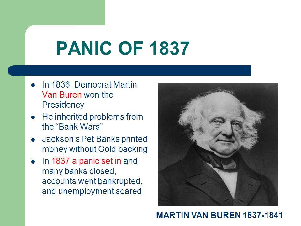 PANIC OF 1837 In 1836, Democrat Martin Van Buren won the Presidency He inherited problems from the Bank Wars Jacksons Pet Banks printed money without