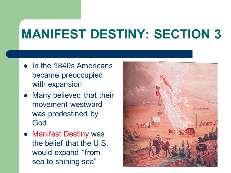 MANIFEST DESTINY: SECTION 3 In the 1840s Americans became preoccupied with expansion Many believed that their movement westward was predestined by God