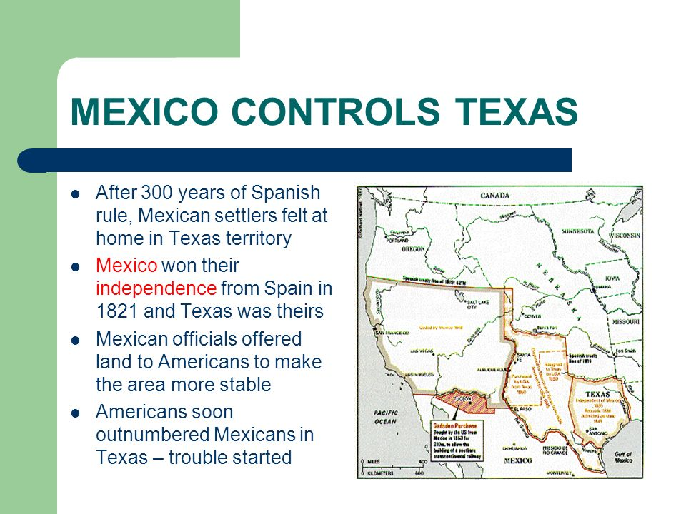 MEXICO CONTROLS TEXAS After 300 years of Spanish rule, Mexican settlers felt at home in Texas territory Mexico won their independence from Spain in 18