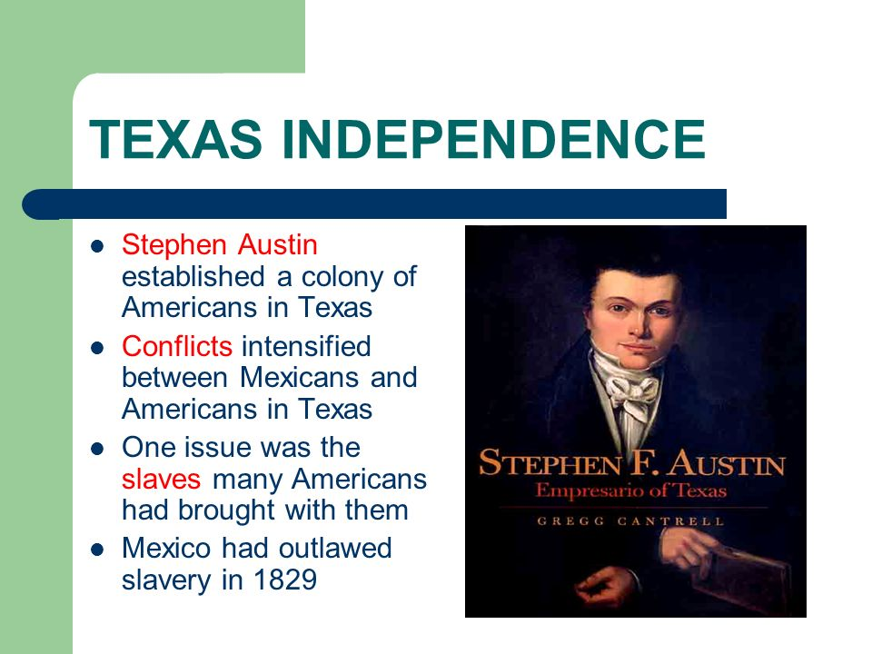 TEXAS INDEPENDENCE Stephen Austin established a colony of Americans in Texas Conflicts intensified between Mexicans and Americans in Texas One issue w