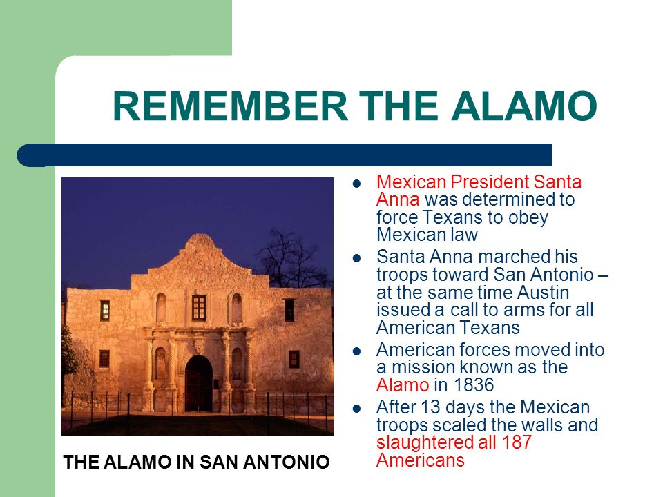 REMEMBER THE ALAMO Mexican President Santa Anna was determined to force Texans to obey Mexican law Santa Anna marched his troops toward San Antonio –