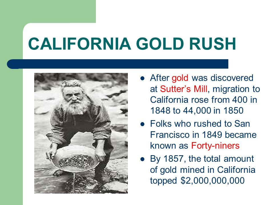 CALIFORNIA GOLD RUSH After gold was discovered at Sutters Mill, migration to California rose from 400 in 1848 to 44,000 in 1850 Folks who rushed to Sa